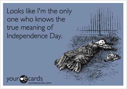 Looks like I'm the only one who knows the true meaning of Independence Day.