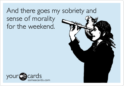 And there goes my sobriety and sense of morality for the weekend.