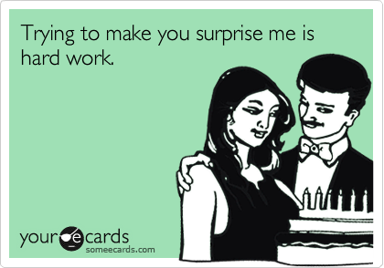 Trying to make you surprise me is hard work.