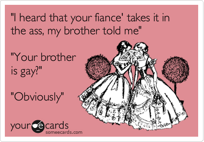 """""""I heard that your fiance' takes it in the ass, my brother told me""""  """"Your brother is gay?""""  """"Obviously"""""""