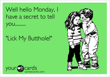 """Well hello Monday, I have a secret to tell you..........  """"Lick My Butthole!"""""""
