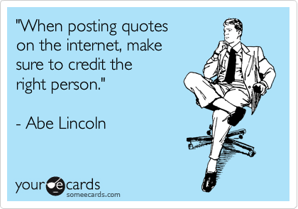 """""""When posting quotes on the internet, make sure to credit the right person.""""  - Abe Lincoln"""