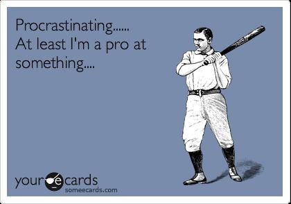 Procrastinating...... At least I'm a pro at something....