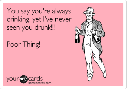 You say you're always drinking, yet I've never seen you drunk!!!  Poor Thing!