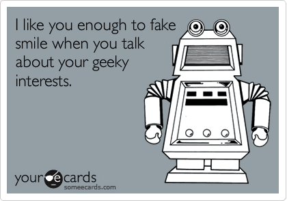 I like you enough to fake smile when you talk about your geeky interests.