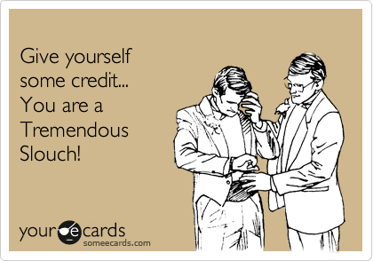 Give yourself some credit... You are a Tremendous Slouch!