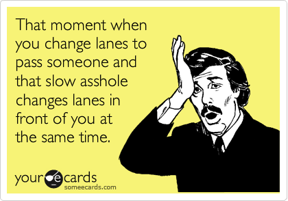 That moment when you change lanes to pass someone and that slow asshole changes lanes in front of you at the same time.