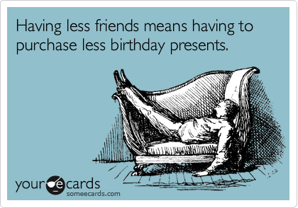 Having less friends means having to purchase less birthday presents.