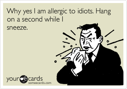 Why yes I am allergic to idiots. Hang on a second while I sneeze.