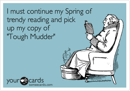 """I must continue my Spring of trendy reading and pick up my copy of  """"Tough Mudder"""""""