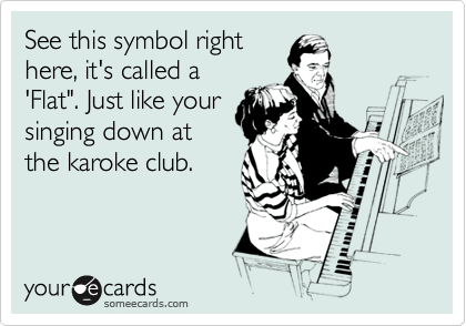 """See this symbol right here, it's called a 'Flat"""". Just like your singing down at the karoke club."""