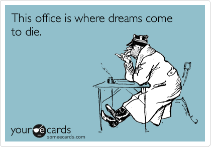 This office is where dreams come to die.