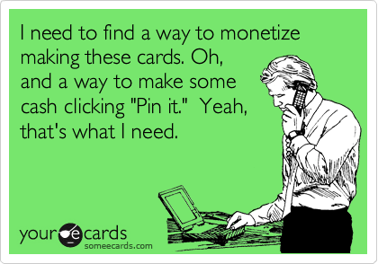 """I need to find a way to monetize making these cards. Oh, and a way to make some cash clicking """"Pin it.""""  Yeah, that's what I need."""