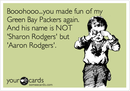Booohooo...you made fun of my Green Bay Packers again. And his name is NOT 'Sharon Rodgers' but 'Aaron Rodgers'.