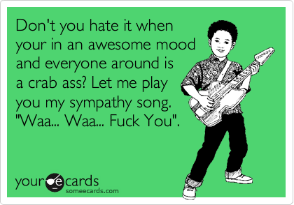 """Don't you hate it when your in an awesome mood and everyone around is a crab ass? Let me play you my sympathy song. """"Waa... Waa... Fuck You""""."""