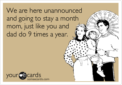 We are here unannounced and going to stay a month mom, just like you and dad do 9 times a year.