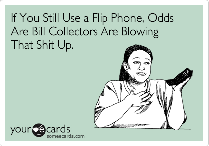 If You Still Use a Flip Phone, Odds Are Bill Collectors Are Blowing That Shit Up.