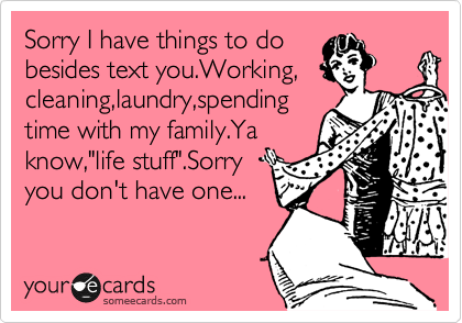 """Sorry I have things to do  besides text you.Working, cleaning,laundry,spending time with my family.Ya know,""""life stuff"""".Sorry  you don't have one..."""