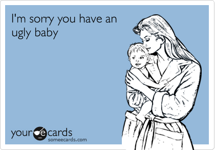 I'm sorry you have an ugly baby
