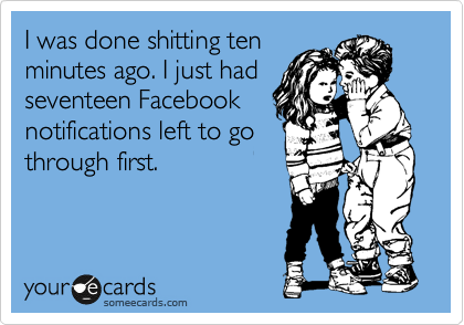 I was done shitting ten minutes ago. I just had seventeen Facebook notifications left to go through first.