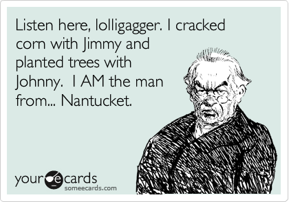 Listen here, lolligagger. I cracked corn with Jimmy and planted trees with Johnny.  I AM the man from... Nantucket.