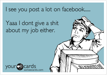 I see you post a lot on facebook......  Yaaa I dont give a shit about my job either.