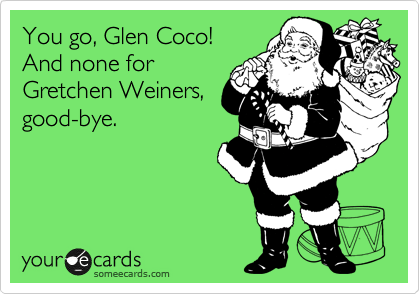 You go, Glen Coco! And none for Gretchen Weiners, good-bye.