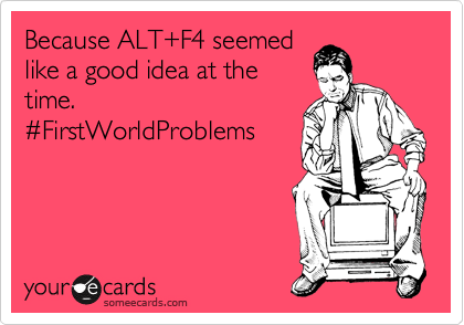 Because ALT+F4 seemed like a good idea at the time. %23FirstWorldProblems