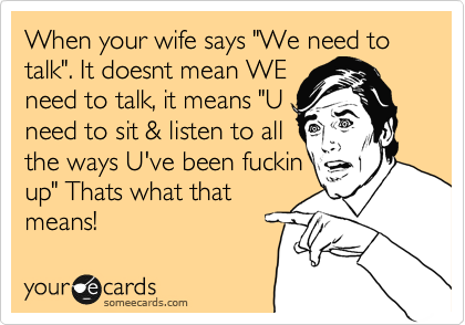 """When your wife says """"We need to talk"""". It doesnt mean WE need to talk, it means """"U need to sit & listen to all the ways U've been fuckin up"""" Thats what that means!"""