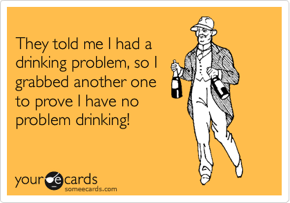 They told me I had a drinking problem, so I grabbed another one to prove I have no problem drinking!