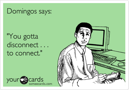"""Domingos says:   """"You gotta disconnect . . .   to connect."""""""
