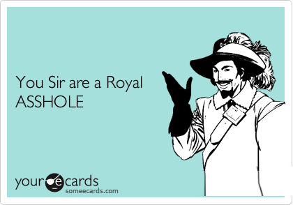 You Sir are a Royal  ASSHOLE