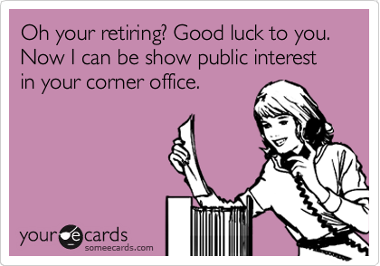 Oh your retiring? Good luck to you. Now I can be show public interest in your corner office.