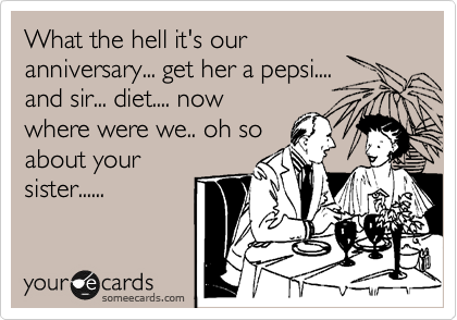 What the hell it's our anniversary... get her a pepsi.... and sir... diet.... now where were we.. oh so about your sister......