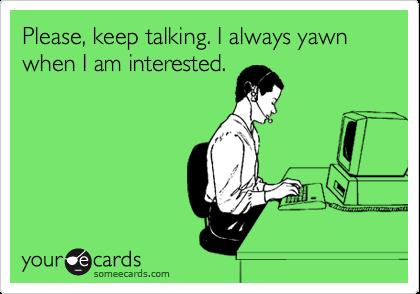 Please, keep talking. I always yawn when I am interested.