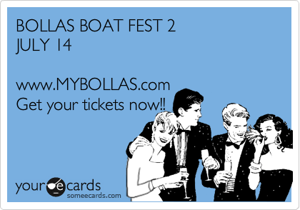 BOLLAS BOAT FEST 2  JULY 14  www.MYBOLLAS.com Get your tickets now!!