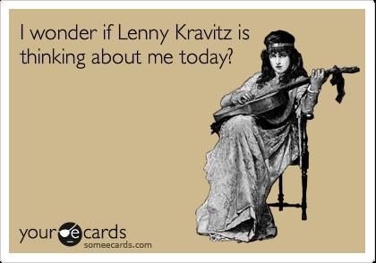 I wonder if Lenny Kravitz is thinking about me today?