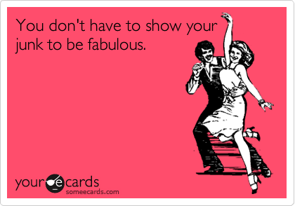 You don't have to show your junk to be fabulous.