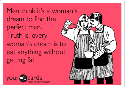 Men think it's a woman's dream to find the perfect man.  Truth is, every woman's dream is to eat anything without getting fat