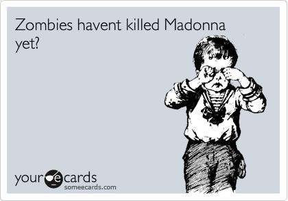 Zombies havent killed Madonna yet?