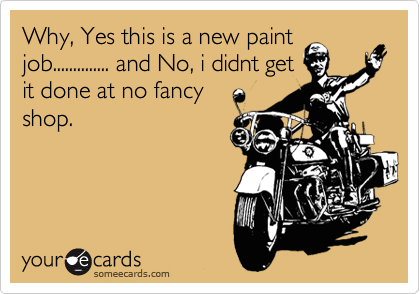 Why, Yes this is a new paint job.............. and No, i didnt get it done at no fancy shop.