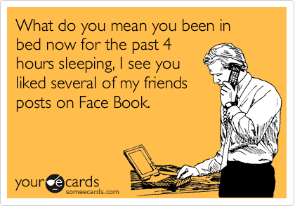 What do you mean you been in bed now for the past 4 hours sleeping, I see you liked several of my friends posts on Face Book.