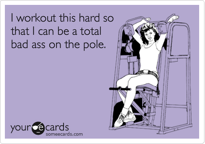 I workout this hard so that I can be a total bad ass on the pole.
