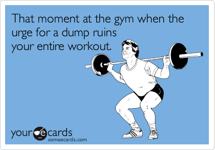 That moment at the gym when the urge for a dump ruins your entire workout.