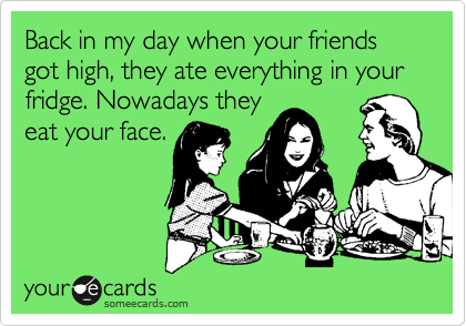 Back in my day when your friends got high, they ate everything in your fridge. Nowadays they eat your face.