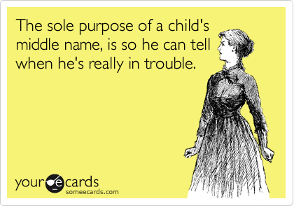 The sole purpose of a child's  middle name, is so he can tell   when he's really in trouble.