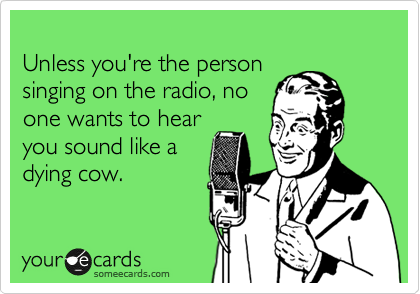 Unless you're the person singing on the radio, no one wants to hear you sound like a dying cow.