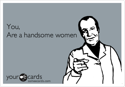 You, Are a handsome women
