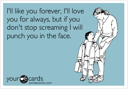 I'll like you forever, I'll love you for always, but if you don't stop screaming I will punch you in the face.