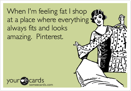 When I'm feeling fat I shop at a place where everything always fits and looks amazing.  Pinterest.